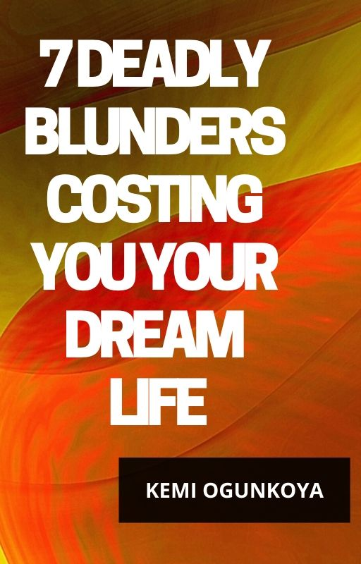 7 DEADLY BLUNDERS COSTING YOU YOUR DREAM LIFE